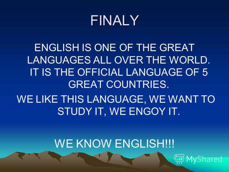 FINALY ENGLISH IS ONE OF THE GREAT LANGUAGES ALL OVER THE WORLD. IT IS THE OFFICIAL LANGUAGE OF 5 GREAT COUNTRIES. WE LIKE THIS LANGUAGE, WE WANT TO STUDY IT, WE ENGOY IT. WE KNOW ENGLISH!!!