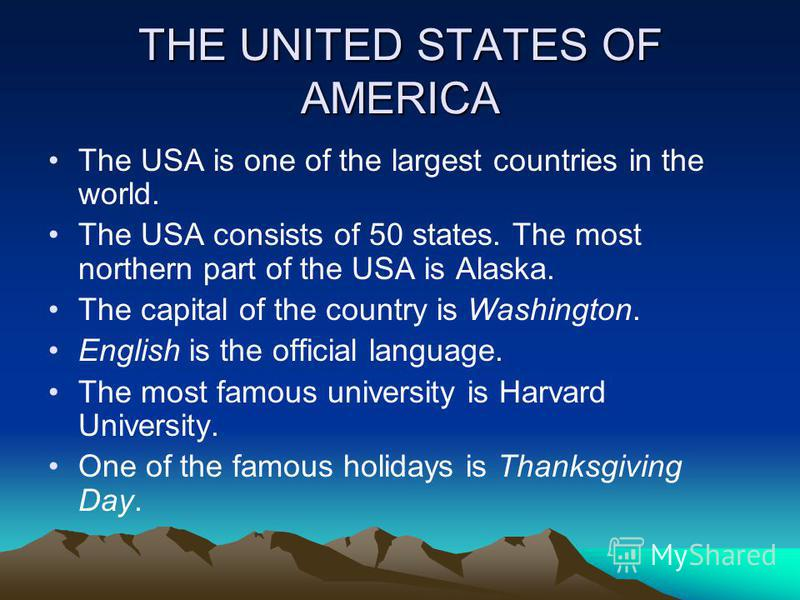 THE UNITED STATES OF AMERICA The USA is one of the largest countries in the world. The USA consists of 50 states. The most northern part of the USA is Alaska. The capital of the country is Washington. English is the official language. The most famous