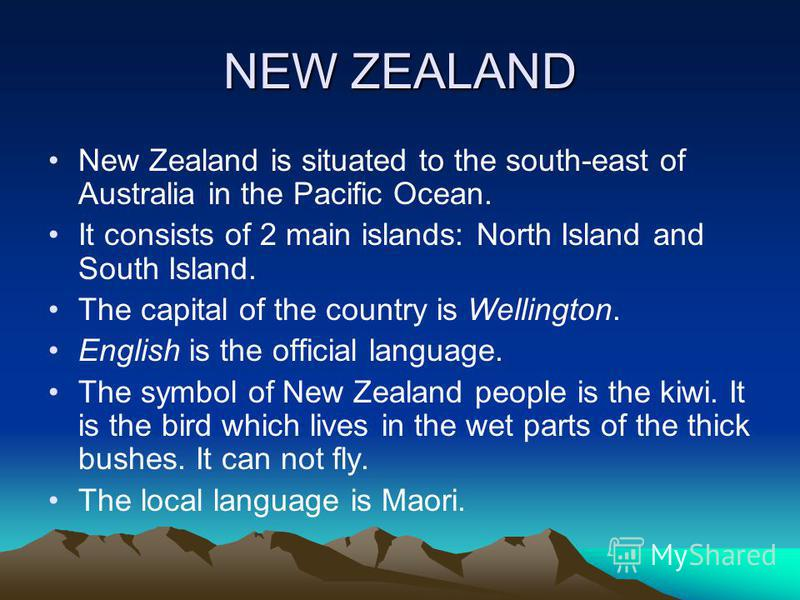 NEW ZEALAND New Zealand is situated to the south-east of Australia in the Pacific Ocean. It consists of 2 main islands: North Island and South Island. The capital of the country is Wellington. English is the official language. The symbol of New Zeala