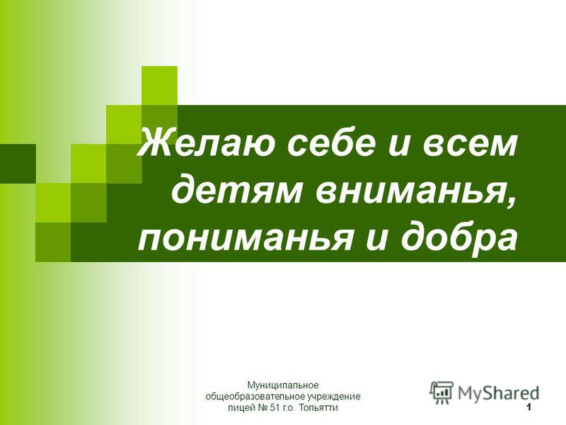 1 Желаю себе и всем детям вниманья, пониманья и добра Муниципальное общеобразовательное учреждение лицей 51 г.о. Тольятти
