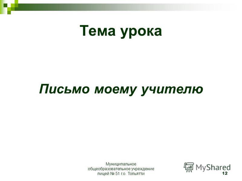 12 Тема урока Письмо моему учителю Муниципальное общеобразовательное учреждение лицей 51 г.о. Тольятти