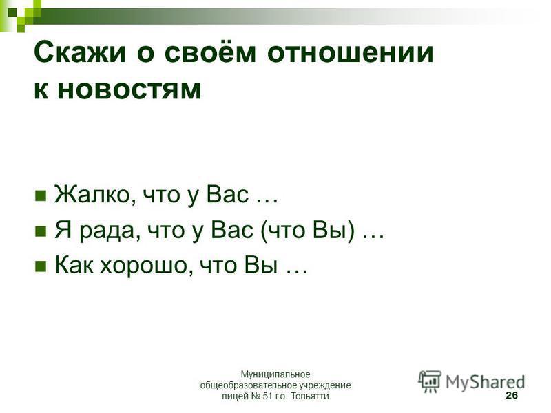 26 Скажи о своём отношении к новостям Жалко, что у Вас … Я рада, что у Вас (что Вы) … Как хорошо, что Вы … Муниципальное общеобразовательное учреждение лицей 51 г.о. Тольятти