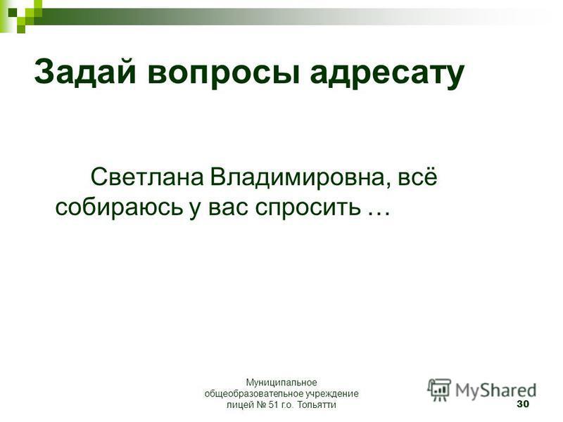 30 Задай вопросы адресату Светлана Владимировна, всё собираюсь у вас спросить … Муниципальное общеобразовательное учреждение лицей 51 г.о. Тольятти