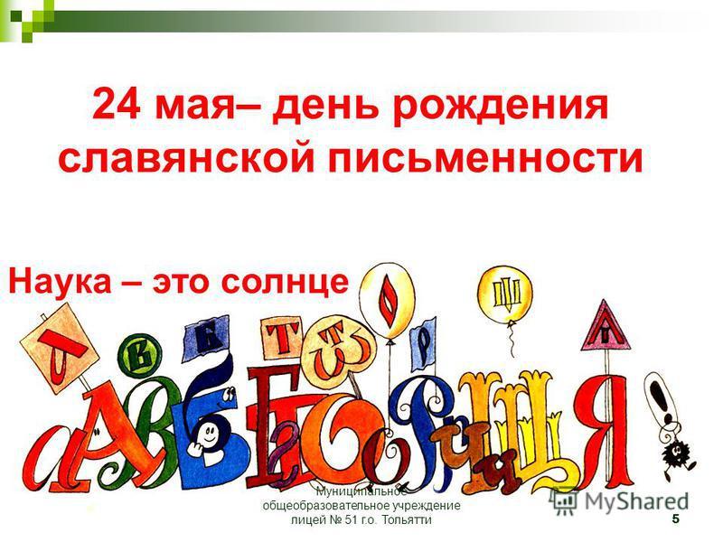 5 24 мая– день рождения славянской письменности Наука – это солнце Муниципальное общеобразовательное учреждение лицей 51 г.о. Тольятти