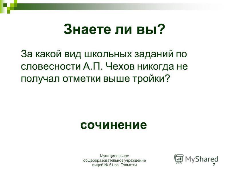 7 Знаете ли вы? За какой вид школьных заданий по словесности А.П. Чехов никогда не получал отметки выше тройки? сочинение Муниципальное общеобразовательное учреждение лицей 51 г.о. Тольятти