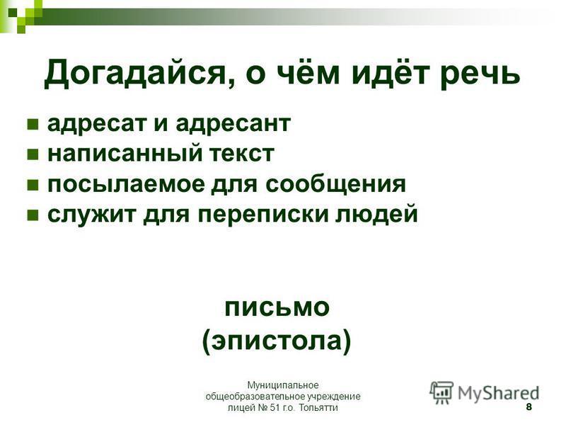 8 Догадайся, о чём идёт речь адресат и адресант написанный текст посылаемое для сообщения служит для переписки людей письмо (эпистола) Муниципальное общеобразовательное учреждение лицей 51 г.о. Тольятти