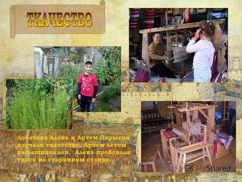 Лобачева Алена и Артем Парыгин изучали ткачество. Артем летом выращивал лен, Алена пробовала ткать на старинном станке.