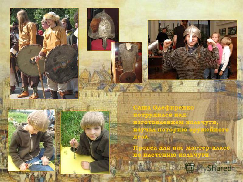 Саша Олефиренко потрудился над изготовлением кольчуги, изучал историю оружейного дела. Провел для нас мастер-класс по плетению кольчуги.