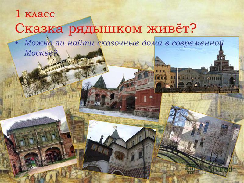 1 класс Сказка рядышком живёт? Можно ли найти сказочные дома в современной Москве?