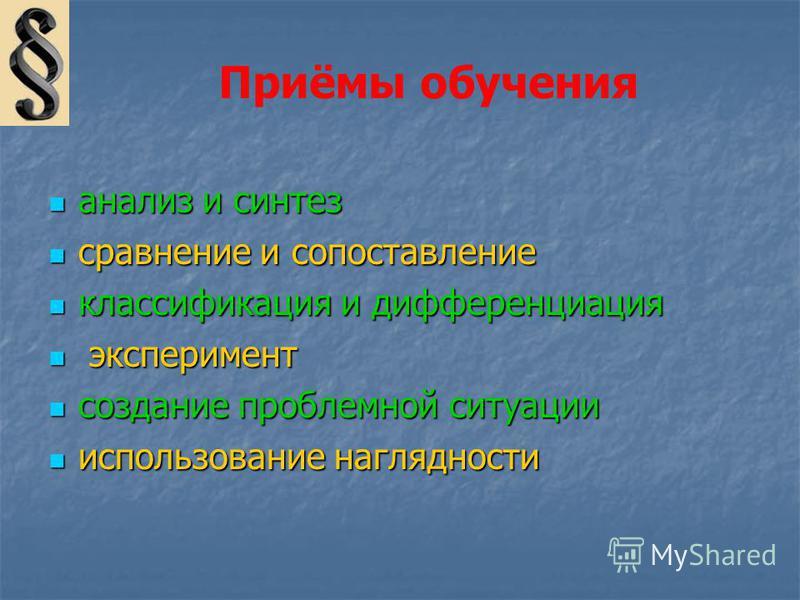Приёмы обучения анализ и синтез анализ и синтез сравнение и сопоставление сравнение и сопоставление классификация и дифференциация классификация и дифференциация эксперимент эксперимент создание проблемной ситуации создание проблемной ситуации исполь