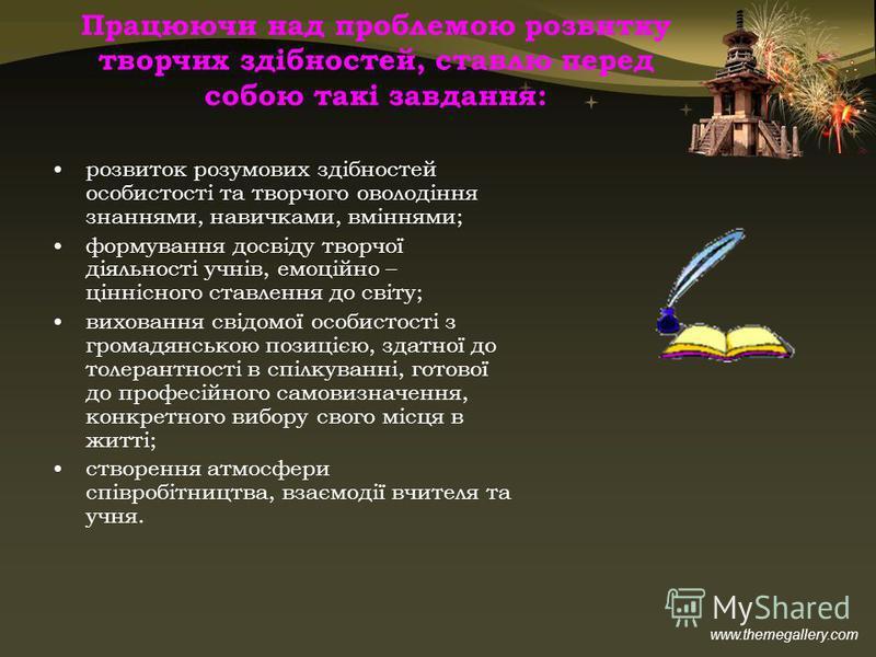 www.themegallery.com Працюючи над проблемою розвитку творчих здібностей, ставлю перед собою такі завдання: розвиток розумових здібностей особистості та творчого оволодіння знаннями, навичками, вміннями; формування досвіду творчої діяльності учнів, ем