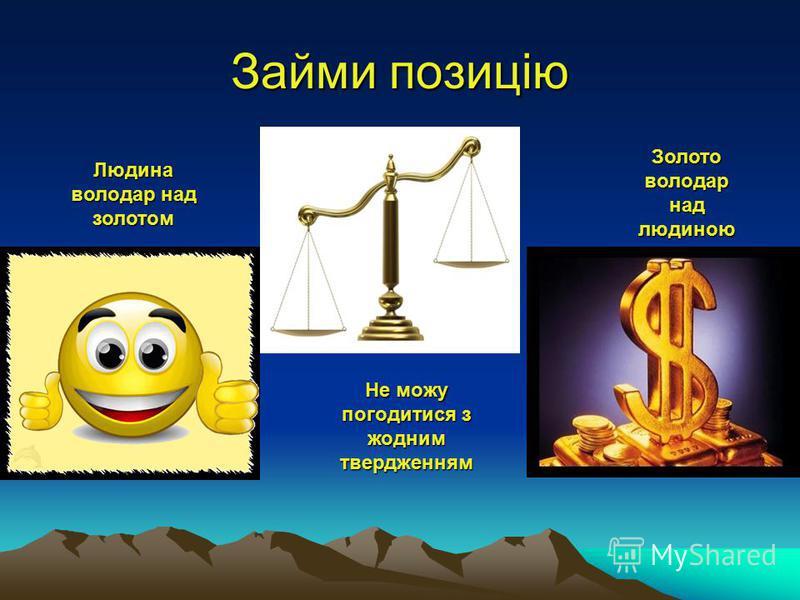 Займи позицію Людина володар над золотом Не можу погодитися з жодним твердженням Золото володар над людиною
