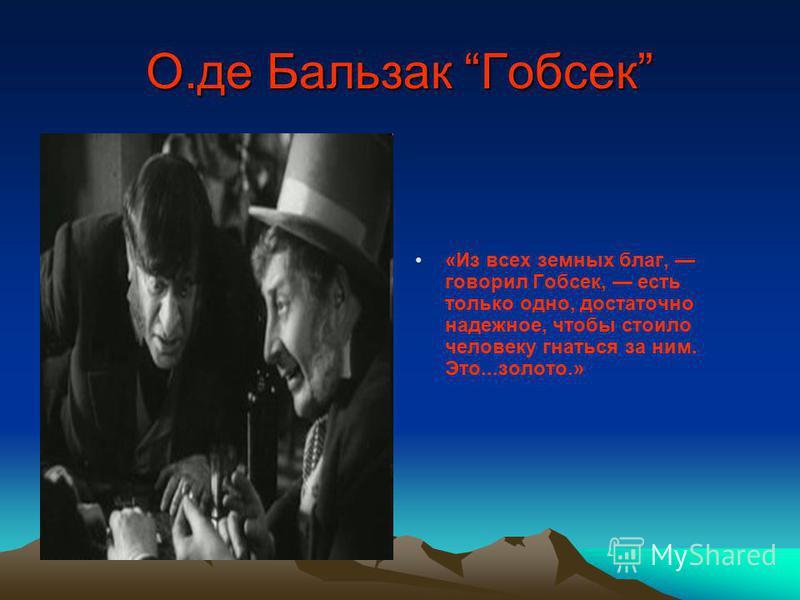 О.де Бальзак Гобсек «Из всех земных благ, говорил Гобсек, есть только одно, достаточно надежное, чтобы стоило человеку гнаться за ним. Это...золото.»