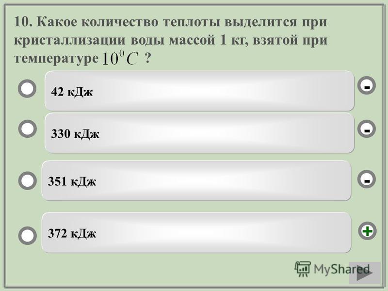 10. Какое количество теплоты выделится при кристаллизации воды массой 1 кг, взятой при температуре ? 42 к Дж 330 к Дж 351 к Дж 372 к Дж - - + -