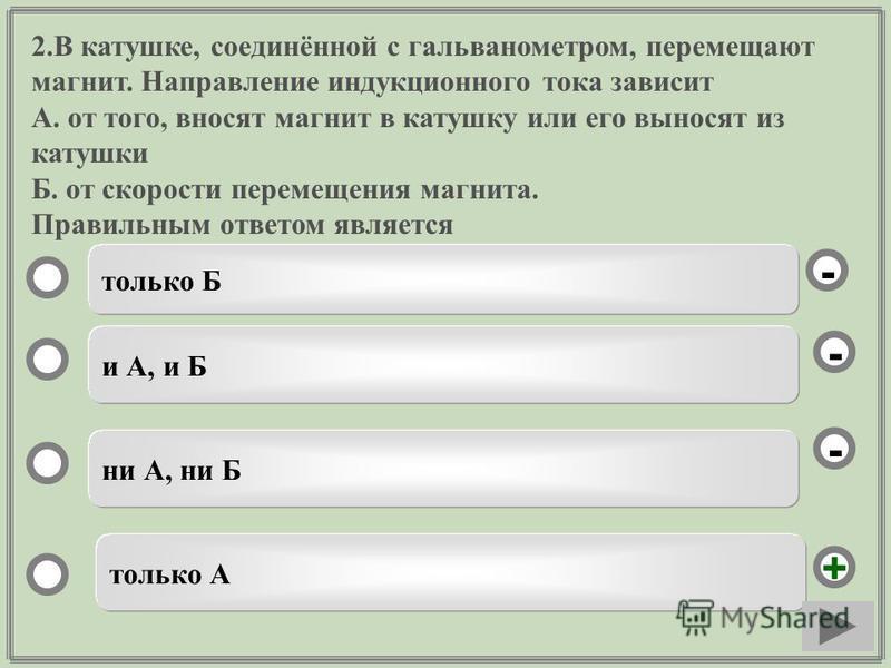 2. В катушке, соединённой с гальванометром, перемещают магнит. Направление индукционного тока зависит А. от того, вносят магнит в катушку или его выносят из катушки Б. от скорости перемещения магнита. Правильным ответом является только А и А, и Б ни