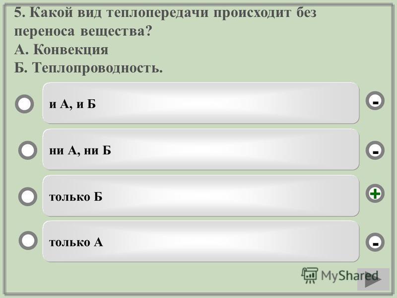 5. Какой вид теплопередачи происходит без переноса вещества? А. Конвекция Б. Теплопроводность. только Б ни А, ни Б только А и А, и Б - - + -