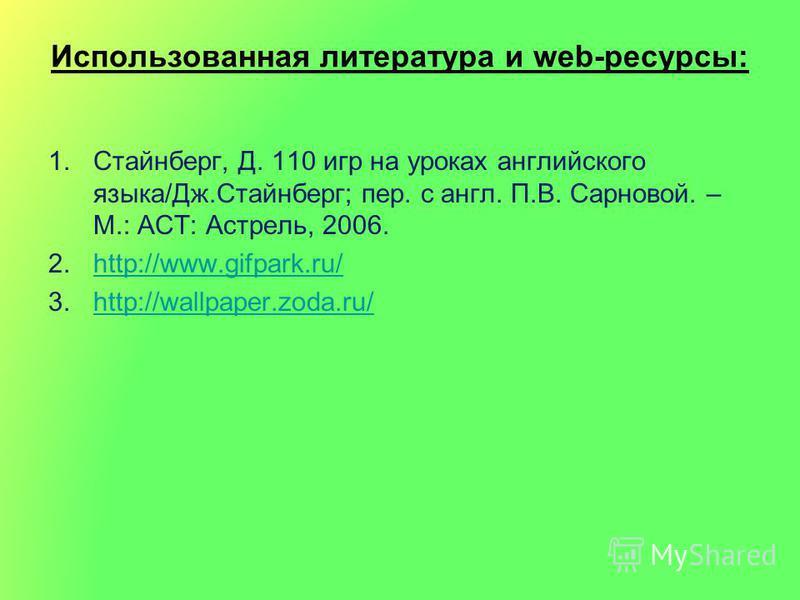 Использованная литература и web-ресурсы: 1.Стайнберг, Д. 110 игр на уроках английского языка/Дж.Стайнберг; пер. с англ. П.В. Сарновой. – М.: АСТ: Астрель, 2006. 2.http://www.gifpark.ru/http://www.gifpark.ru/ 3.http://wallpaper.zoda.ru/http://wallpape