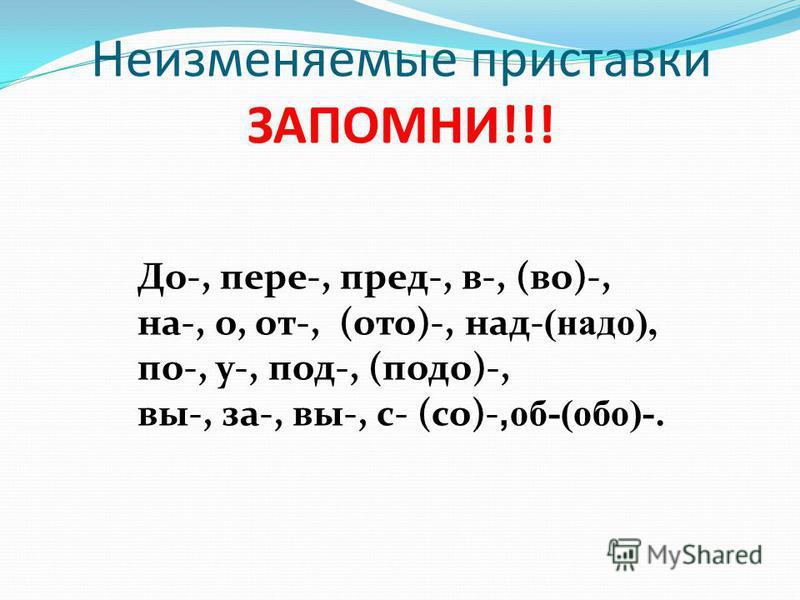 Неизменяемые приставки ЗАПОМНИ!!! До-, пере-, пред-, в-, (во)-, на-, о, от-, (ото)-, над- (надо), по-, у-, под-, (подо)-, вы-, за-, вы-, с- (со)-, об-(обо)-.