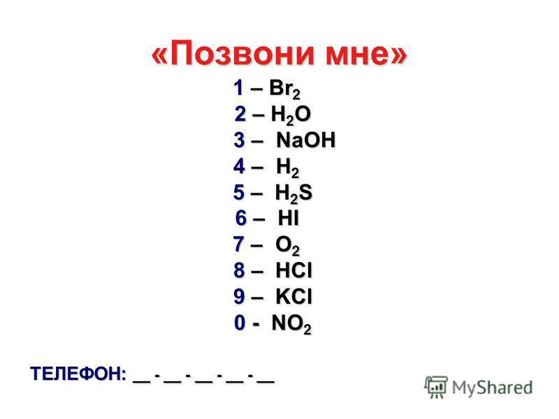 «Позвони мне» 1 – Br 2 2 – H 2 O 2 – H 2 O 3 – NaOH 3 – NaOH 4 – H 2 5 – H 2 S 5 – H 2 S 6 – HI 7 – O 2 8 – HCl 8 – HCl 9 – KCl 9 – KCl 0 - NO 2 0 - NO 2 ТЕЛЕФОН: __ - __ - __ - __ - __