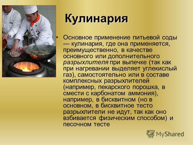 Кулинария Основное применение питьевой соды кулинария, где она применяется, преимущественно, в качестве основного или дополнительного разрыхлителя при выпечке (так как при нагревании выделяет углекислый газ), самостоятельно или в составе комплексных