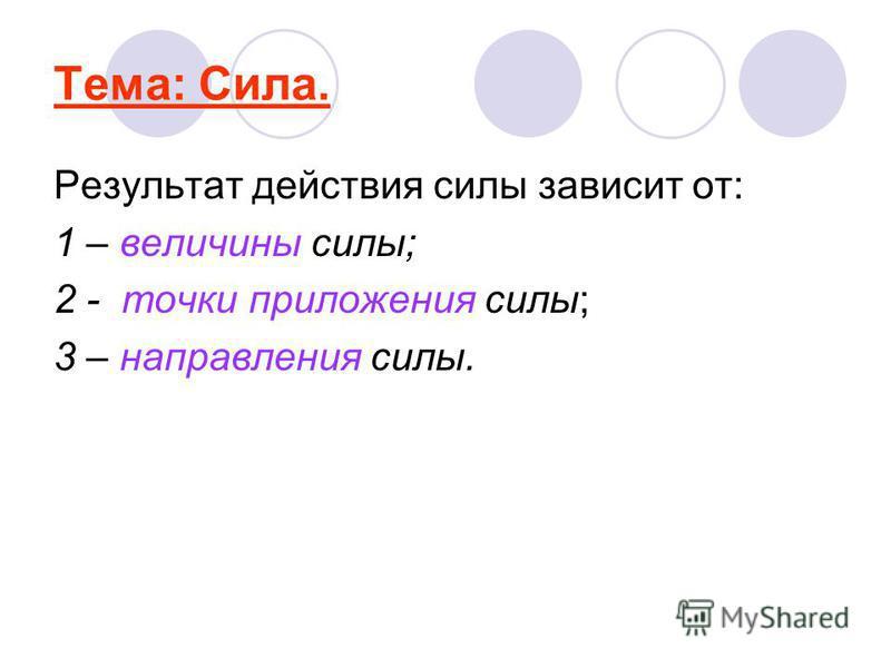 Тема: Сила. Результат действия силы зависит от: 1 – величины силы; 2 - точки приложения силы; 3 – направления силы.