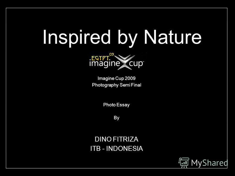 Inspired by Nature Imagine Cup 2009 Photography Semi Final Photo Essay By DINO FITRIZA ITB - INDONESIA