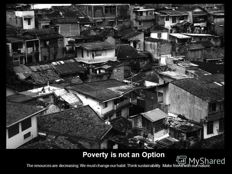 Poverty is not an Option The resources are decreasing. We must change our habit. Think sustainability. Make friend with our nature.