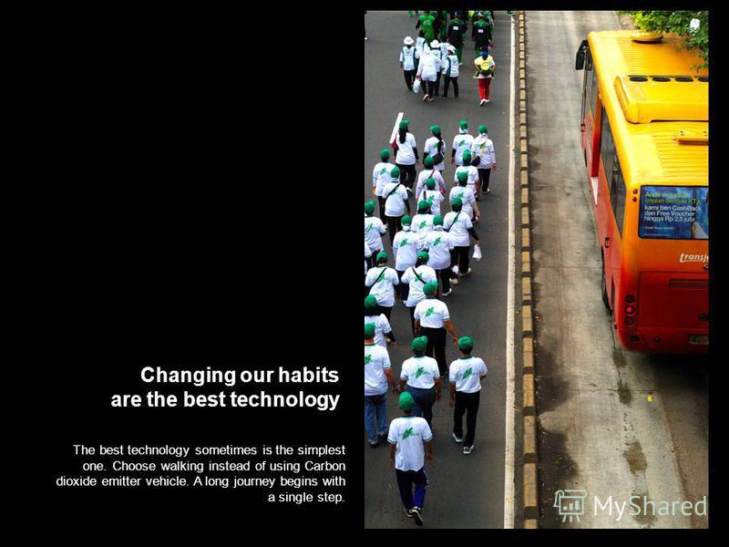 Changing our habits are the best technology The best technology sometimes is the simplest one. Choose walking instead of using Carbon dioxide emitter vehicle. A long journey begins with a single step.