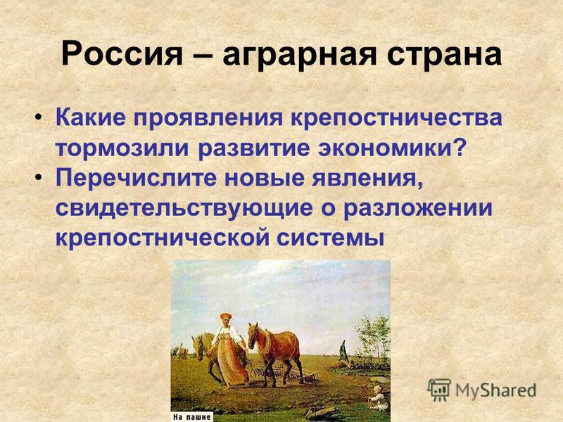 Россия – аграрная страна Какие проявления крепостничества тормозили развитие экономики? Перечислите новые явления, свидетельствующие о разложении крепостнической системы