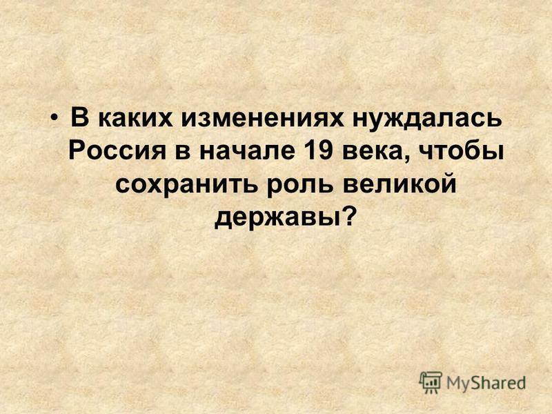 В каких изменениях нуждалась Россия в начале 19 века, чтобы сохранить роль великой державы?