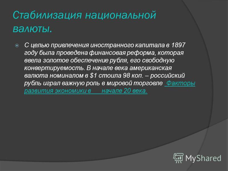 Стабилизация национальной валюты. С целью привлечения иностранного капитала в 1897 году была проведена финансовая реформа, которая ввела золотое обеспечение рубля, его свободную конвертируемость. В начале века американская валюта номиналом в $1 стоил