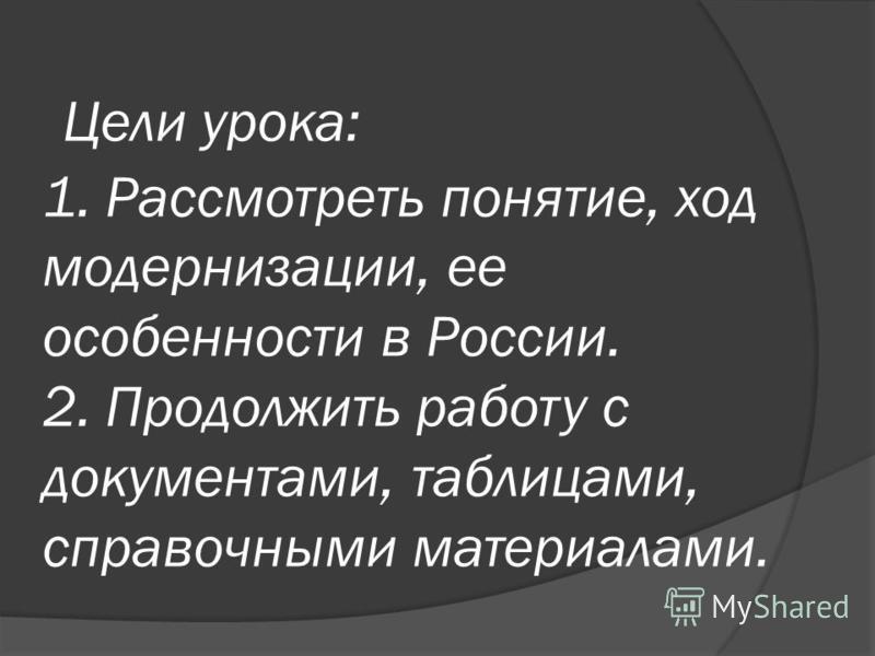 Цели урока: 1. Рассмотреть понятие, ход модернизации, ее особенности в России. 2. Продолжить работу с документами, таблицами, справочными материалами.