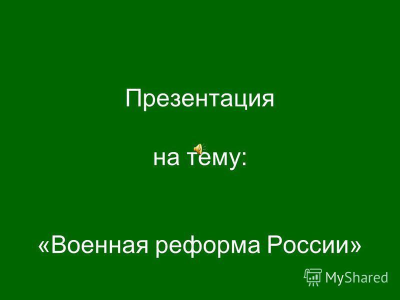 Презентация на тему: «Военная реформа России»