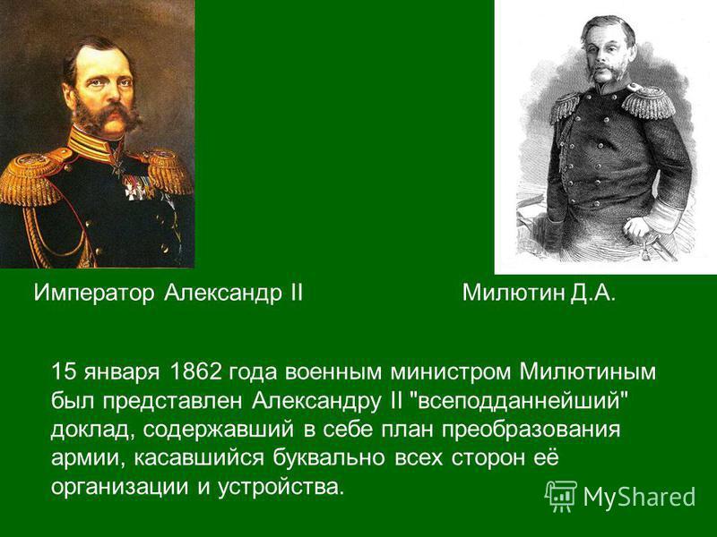 Император Александр II Милютин Д.А. 15 января 1862 года военным министром Милютиным был представлен Александру II всеподданнейший доклад, содержавший в себе план преобразования армии, касавшийся буквально всех сторон её организации и устройства.