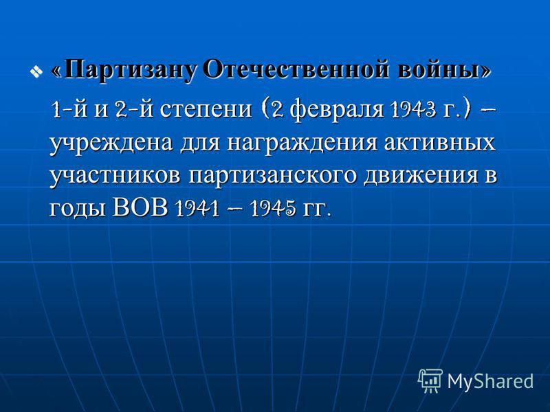 «Партизану Отечественной войны» 1-й и 2-й степени (2 февраля 1943 г.) – учреждена для награждения активных участников партизанского движения в годы ВОВ 1941 – 1945 гг.