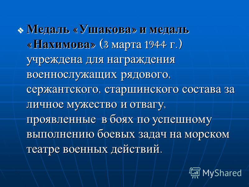 Медаль «Ушакова» и медаль «Нахимова» (3 марта 1944 г.) учреждена для награждения военнослужащих рядового, сержантского, старшинского состава за личное мужество и отвагу, проявленные в боях по успешному выполнению боевых задач на морском театре военны