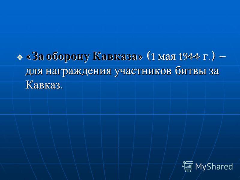 «За оборону Кавказа» (1 мая 1944 г.) – для награждения участников битвы за Кавказ.