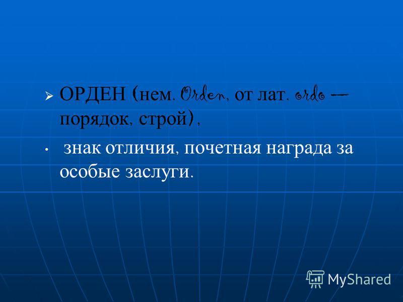 ОРДЕН ( нем. Orden, о т л ат. ordo порядок, с трой ), знак отличия, почетная награда з а особые заслуги.