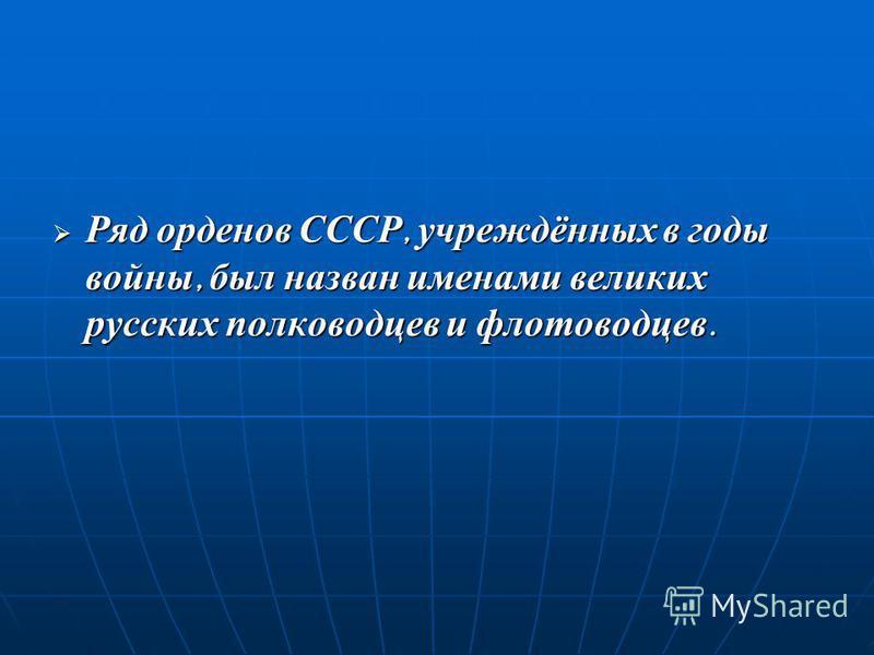 Ряд орденов СССР, учреждённых в годы войны, был назван именами великих русских полководцев и флотоводцев.