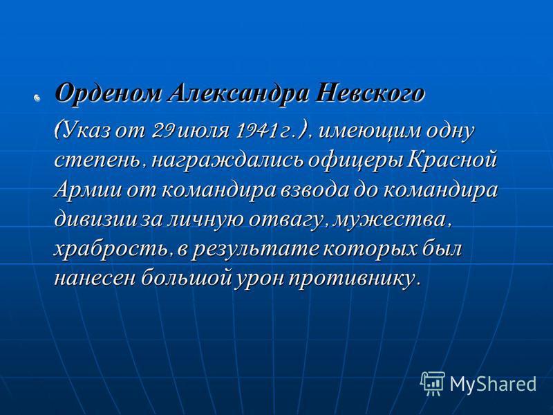 oОoОoОo Орденом Александра Невского (Указ от 29 июля 1941 г.), имеющим одну степень, награждались офицеры Красной Армии от командира взвода до командира дивизии за личную отвагу, мужества, храбрость, в результате которых был нанесен большой урон прот