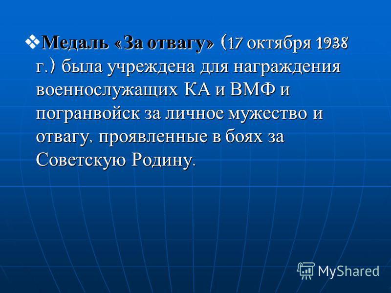 Медаль «За отвагу» (17 октября 1938 г.) была учреждена для награждения военнослужащих КА и ВМФ и погранвойск за личное мужество и отвагу, проявленные в боях за Советскую Родину.