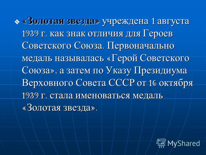 «Золотая звезда» учреждена 1 августа 1939 г. как знак отличия для Героев Советского Союза. Первоначально медаль называлась «Герой Советского Союза», а затем по Указу Президиума Верховного Совета СССР от 16 октября 1939 г. стала именоваться медаль «Зо