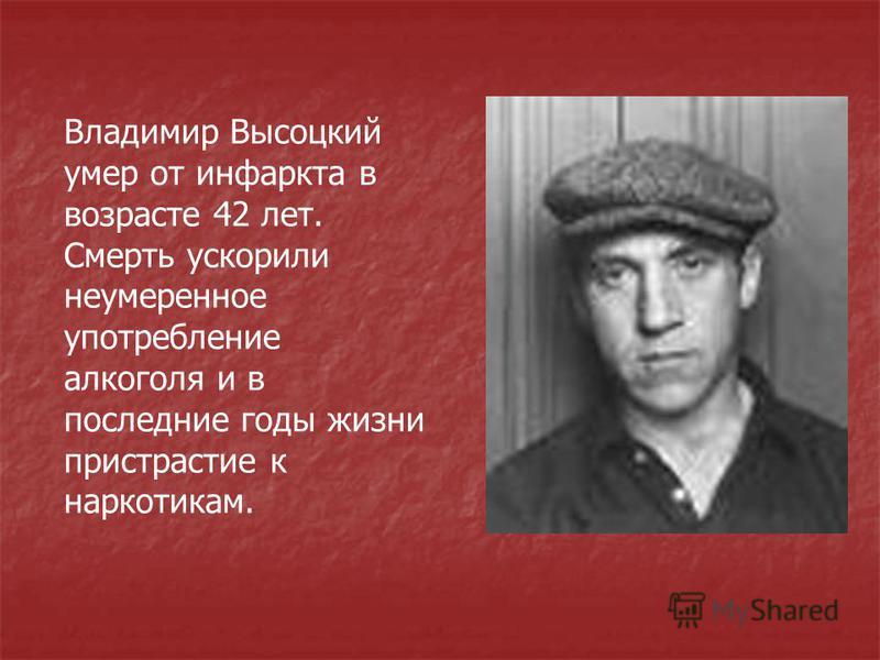 Владимир Высоцкий умер от инфаркта в возрасте 42 лет. Смерть ускорили неумеренное употребление алкоголя и в последние годы жизни пристрастие к наркотикам.