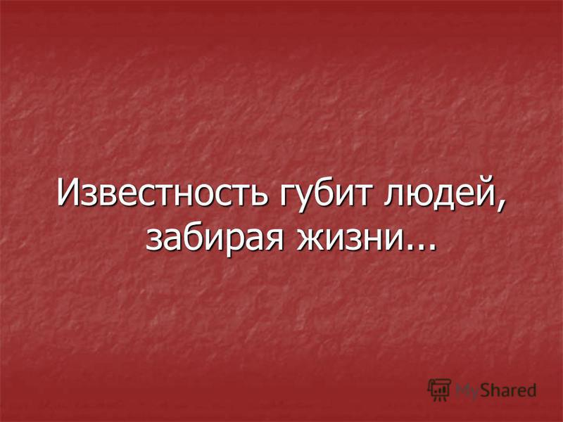Известность губит людей, забирая жизни...