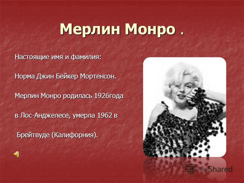 Мерлин Монро. Настоящие имя и фамилия: Норма Джин Бейкер Мортенсон. Мерлин Монро родилась 1926 года в Лос-Анджелесе, умерла 1962 в Брейтвуде (Калифорния).