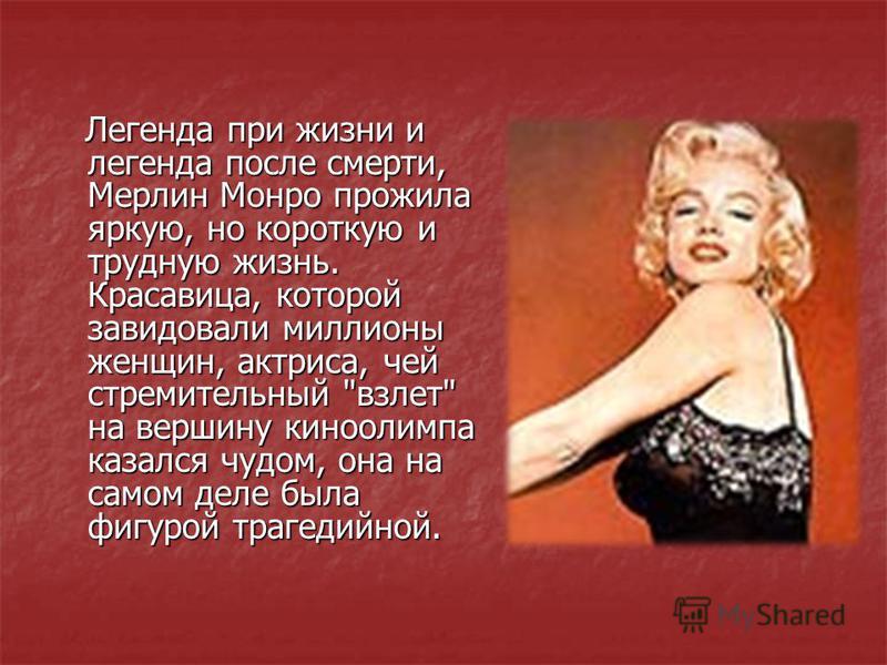 Легенда при жизни и легенда после смерти, Мерлин Монро прожила яркую, но короткую и трудную жизнь. Красавица, которой завидовали миллионы женщин, актриса, чей стремительный