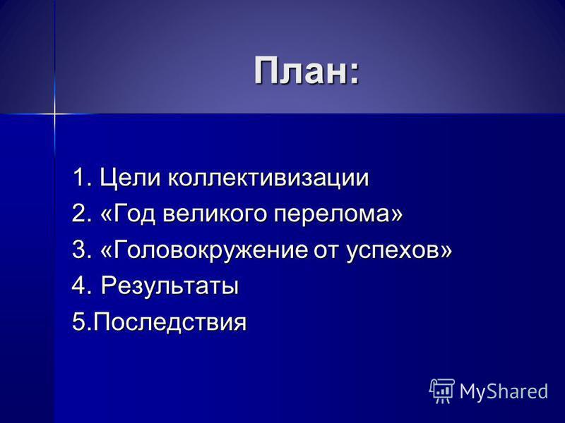 План: 1. Цели коллективизации 2. «Год великого перелома» 3. «Головокружение от успехов» 4. Результаты 5.Последствия
