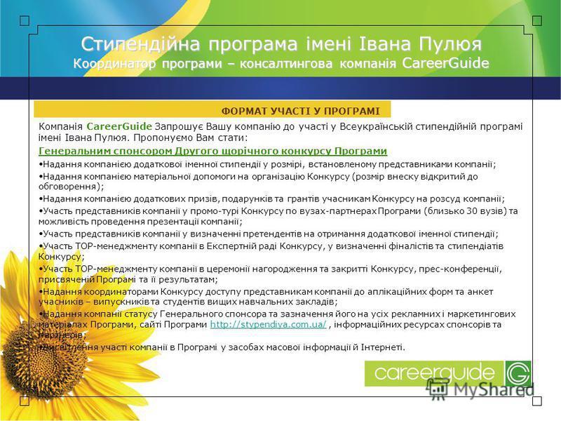 Компанія CareerGuide Запрошує Вашу компанію до участі у Всеукраїнській стипендійній програмі імені Івана Пулюя. Пропонуємо Вам стати: Генеральним спонсором Другого щорічного конкурсу Програми Надання компанією додаткової іменної стипендії у розмірі,