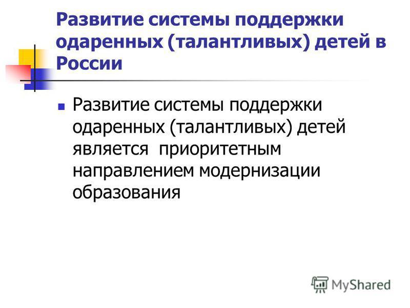Развитие системы поддержки одаренных (талантливых) детей в России Развитие системы поддержки одаренных (талантливых) детей является приоритетным направлением модернизации образования