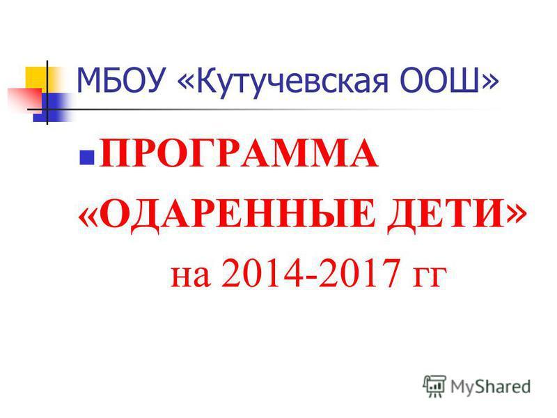 МБОУ «Кутучевская ООШ» ПРОГРАММА «ОДАРЕННЫЕ ДЕТИ » на 2014-2017 гг